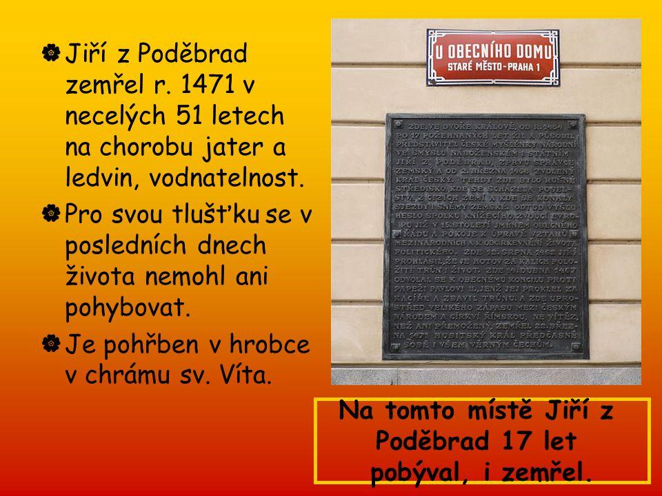  Jiří z Poděbrad zemřel r. 1471 v necelých 51 letech na chorobu jater a ledvin, vodnatelnost.  Pro svou tlušťku se v posledních dnech života nemohl
