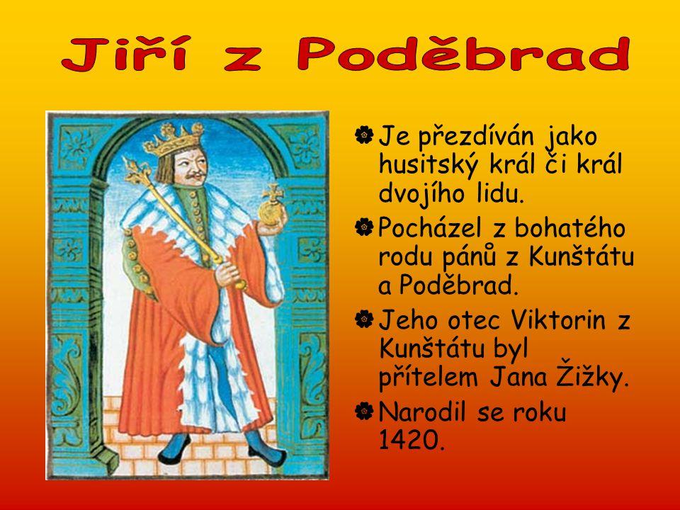  Je přezdíván jako husitský král či král dvojího lidu.  Pocházel z bohatého rodu pánů z Kunštátu a Poděbrad.  Jeho otec Viktorin z Kunštátu byl pří
