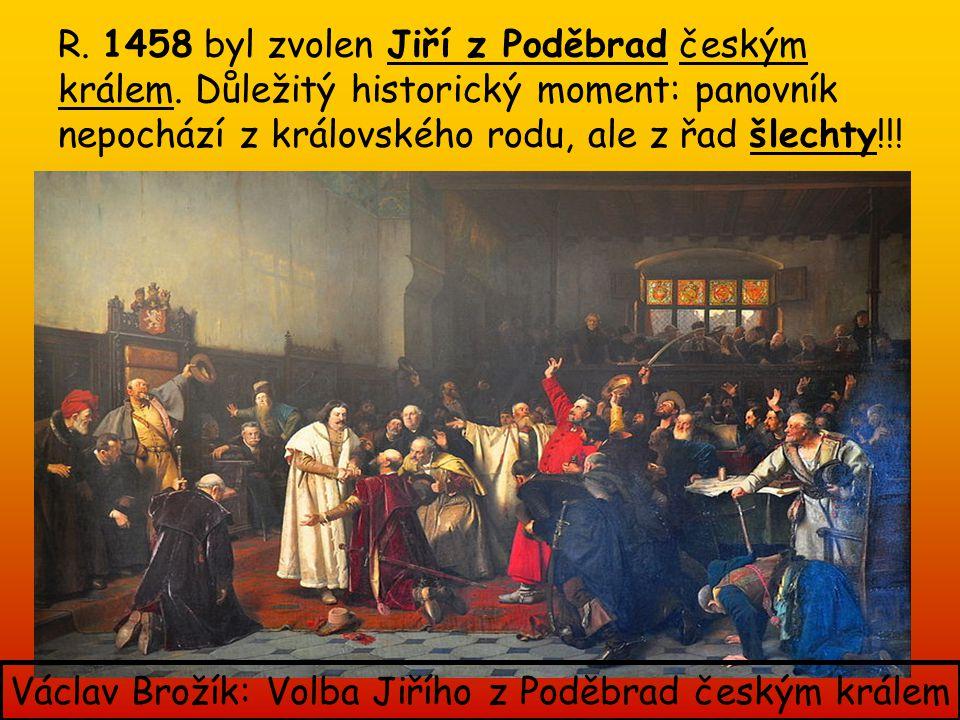 R. 1458 byl zvolen Jiří z Poděbrad českým králem. Důležitý historický moment: panovník nepochází z královského rodu, ale z řad šlechty!!! Václav Broží