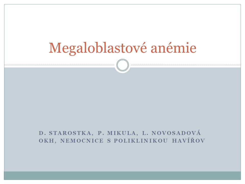 D. STAROSTKA, P. MIKULA, L. NOVOSADOVÁ OKH, NEMOCNICE S POLIKLINIKOU HAVÍŘOV Megaloblastové anémie