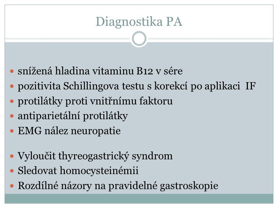 Diagnostika PA  snížená hladina vitaminu B12 v sére  pozitivita Schillingova testu s korekcí po aplikaci IF  protilátky proti vnitřnímu faktoru  a