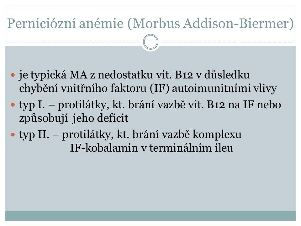 Perniciózní anémie (Morbus Addison-Biermer)  je typická MA z nedostatku vit. B12 v důsledku chybění vnitřního faktoru (IF) autoimunitními vlivy  typ