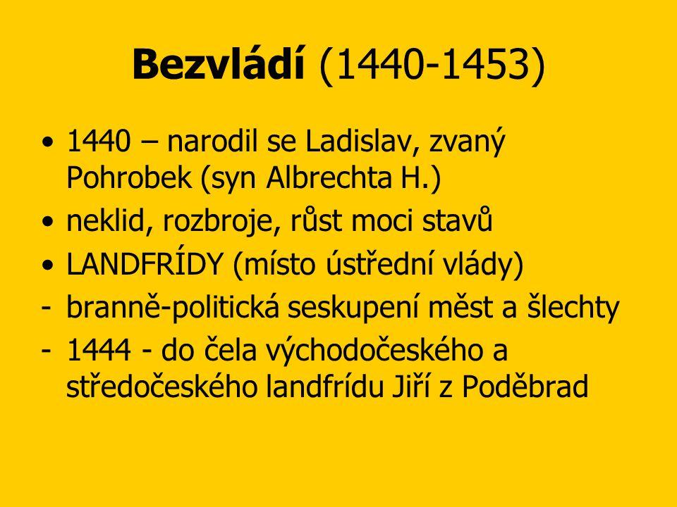 Bezvládí (1440-1453) •1440 – narodil se Ladislav, zvaný Pohrobek (syn Albrechta H.) •neklid, rozbroje, růst moci stavů •LANDFRÍDY (místo ústřední vlády) -branně-politická seskupení měst a šlechty -1444 - do čela východočeského a středočeského landfrídu Jiří z Poděbrad