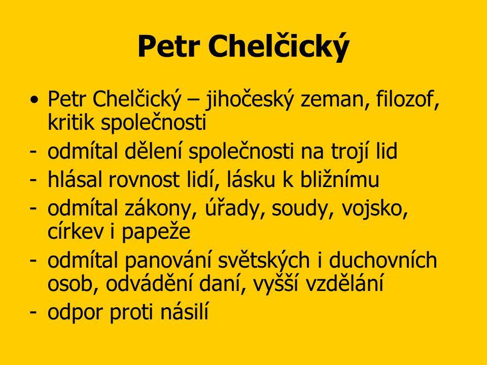 Petr Chelčický •Petr Chelčický – jihočeský zeman, filozof, kritik společnosti -odmítal dělení společnosti na trojí lid -hlásal rovnost lidí, lásku k bližnímu -odmítal zákony, úřady, soudy, vojsko, církev i papeže -odmítal panování světských i duchovních osob, odvádění daní, vyšší vzdělání -odpor proti násilí