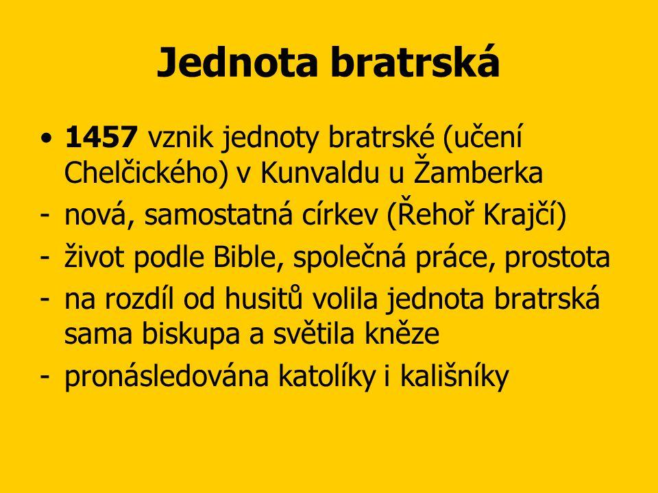 Jednota bratrská •1457 vznik jednoty bratrské (učení Chelčického) v Kunvaldu u Žamberka -nová, samostatná církev (Řehoř Krajčí) -život podle Bible, společná práce, prostota -na rozdíl od husitů volila jednota bratrská sama biskupa a světila kněze -pronásledována katolíky i kališníky