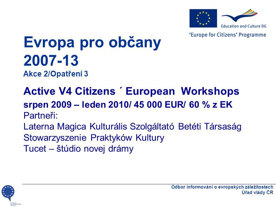 Odbor informování o evropských záležitostech Úřad vlády ČR Akce 2 – Aktivní občanská společnost v Evropě Podpora projektů uskutečňovaných z podnětu organizací občanské společnosti - podpora spolupráce NNO na konkrétních projektech - organizací občanské společnosti z různých zúčastněných zemí činné na místní, regionální, národní nebo evropské úrovni - min 2 země zapojené do projektu - trvání projektu: max.