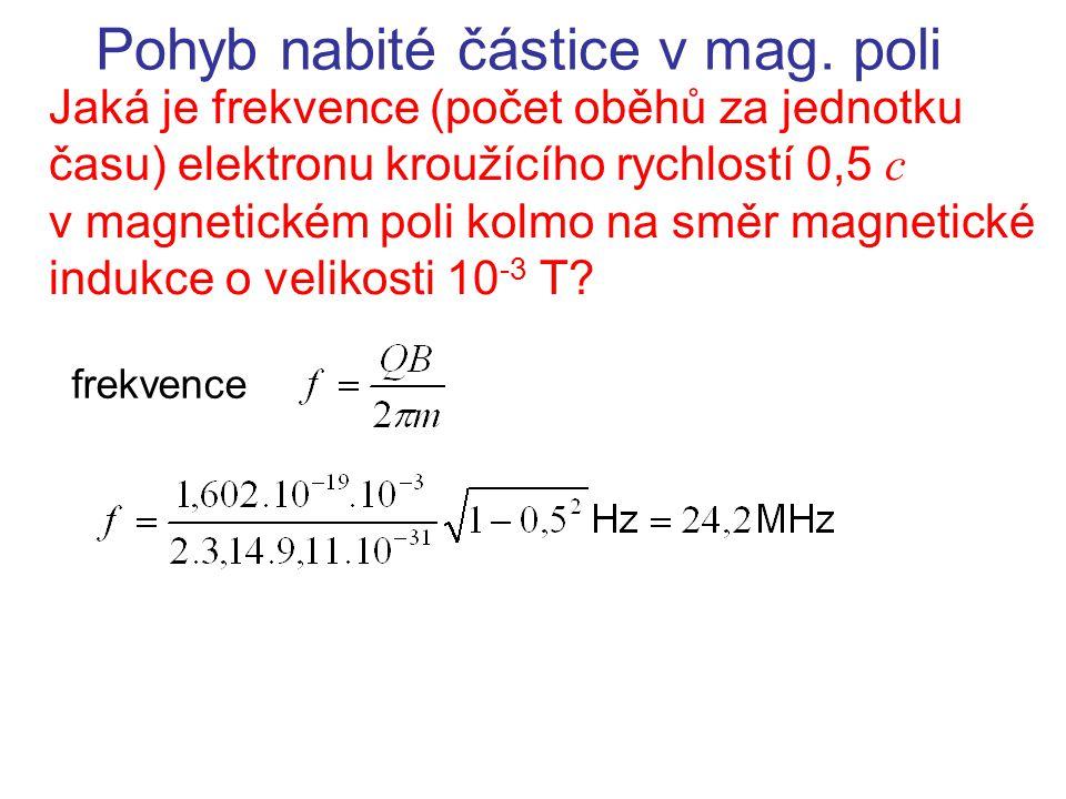 Pohyb nabité částice v mag. poli Jaká je frekvence (počet oběhů za jednotku času) elektronu kroužícího rychlostí 0,5 c v magnetickém poli kolmo na smě