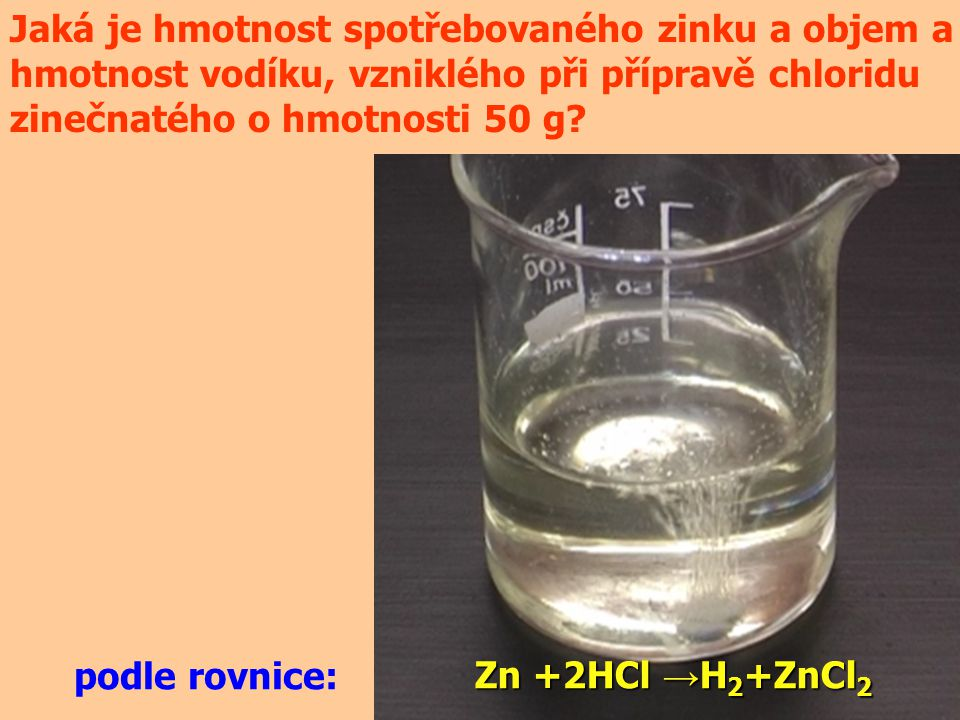 Jaká je hmotnost spotřebovaného zinku a objem a hmotnost vodíku, vzniklého při přípravě chloridu zinečnatého o hmotnosti 50 g? Zn +2HCl → H 2 +ZnCl 2