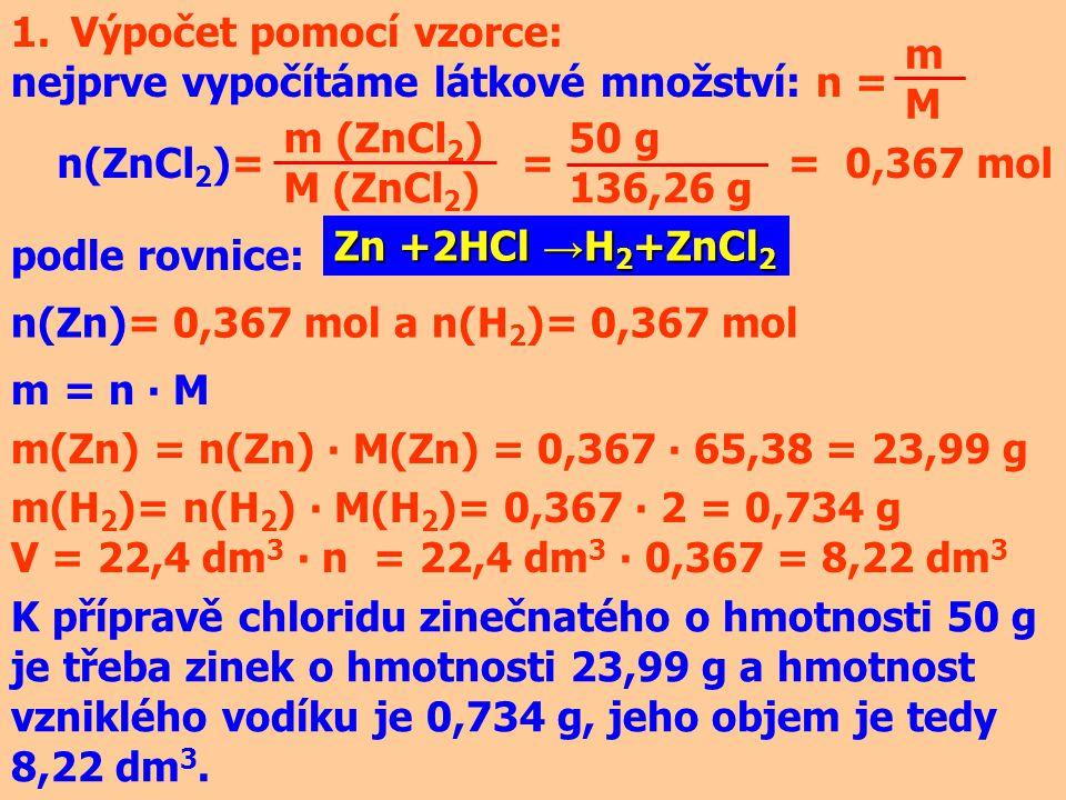 1.Výpočet pomocí vzorce: nejprve vypočítáme látkové množství: n = mMmM m (ZnCl 2 ) M (ZnCl 2 ) n(ZnCl 2 )= = = 0,367 mol 50 g 136,26 g Zn +2HCl → H 2