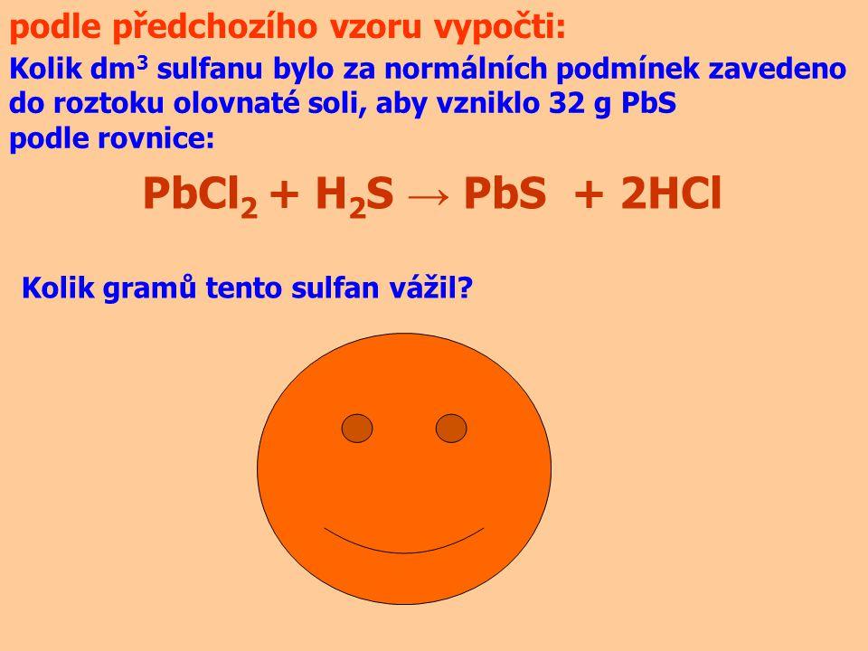 podle předchozího vzoru vypočti: PbCl 2 + H 2 S → PbS + 2HCl Kolik dm 3 sulfanu bylo za normálních podmínek zavedeno do roztoku olovnaté soli, aby vzn