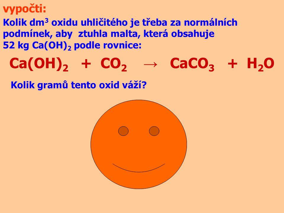 vypočti: Ca(OH) 2 + CO 2 → CaCO 3 + H 2 O Kolik dm 3 oxidu uhličitého je třeba za normálních podmínek, aby ztuhla malta, která obsahuje 52 kg Ca(OH) 2