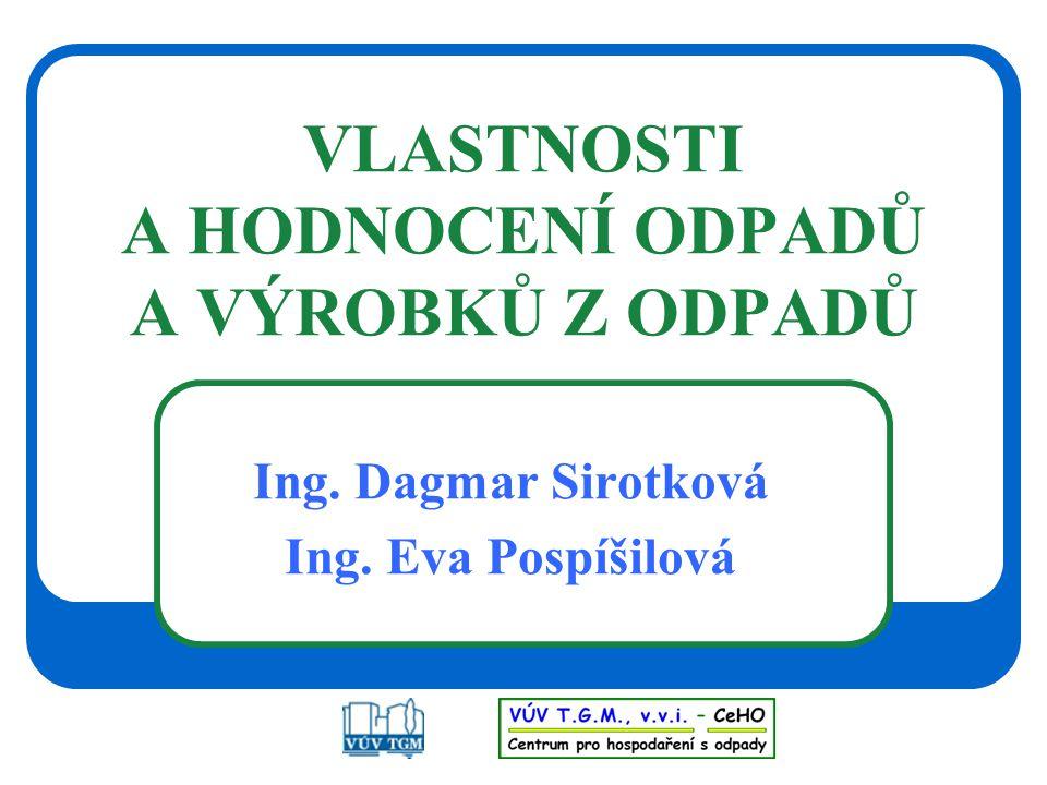 VLASTNOSTI A HODNOCENÍ ODPADŮ A VÝROBKŮ Z ODPADŮ Ing. Dagmar Sirotková Ing. Eva Pospíšilová