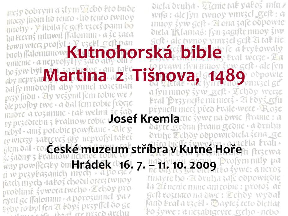 Kutnohorská bible Martina z Tišnova, 1489 Josef Kremla České muzeum stříbra v Kutné Hoře Hrádek 16. 7. – 11. 10. 2009