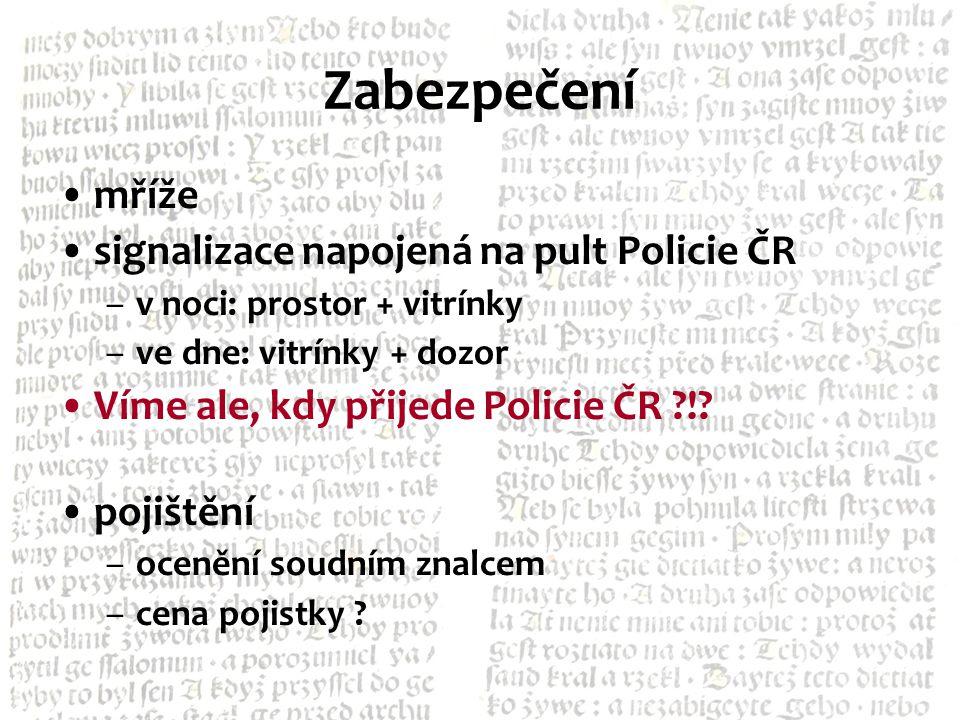 Zabezpečení •mříže •signalizace napojená na pult Policie ČR –v noci: prostor + vitrínky –ve dne: vitrínky + dozor •Víme ale, kdy přijede Policie ČR ?!