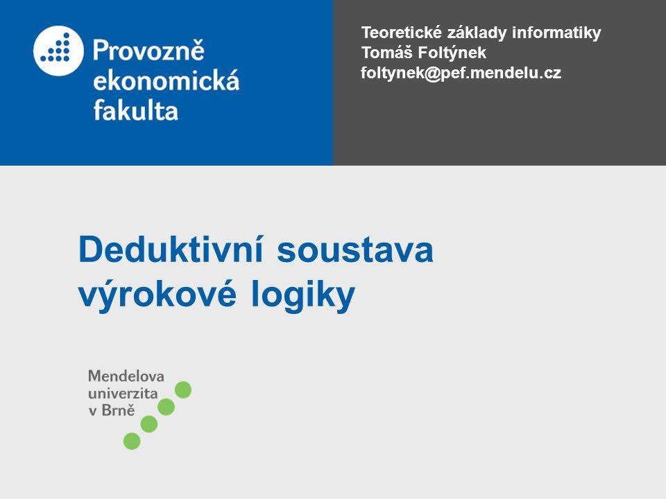 Teoretické základy informatiky Tomáš Foltýnek foltynek@pef.mendelu.cz Deduktivní soustava výrokové logiky