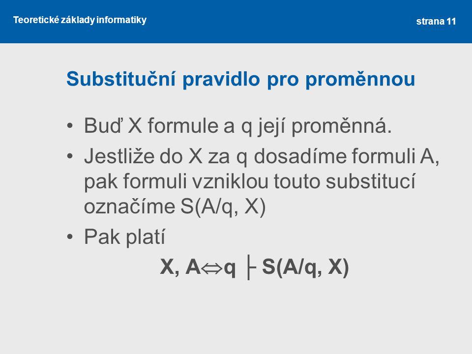 Teoretické základy informatiky Substituční pravidlo pro proměnnou •Buď X formule a q její proměnná. •Jestliže do X za q dosadíme formuli A, pak formul