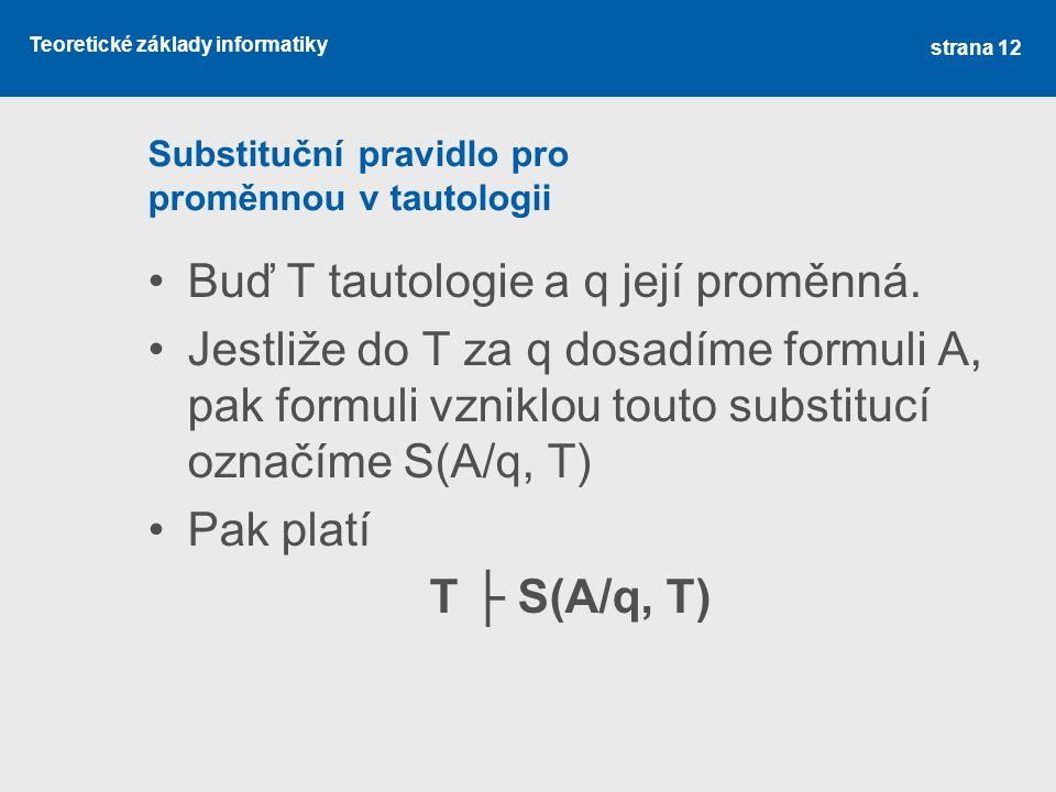 Teoretické základy informatiky Substituční pravidlo pro proměnnou v tautologii •Buď T tautologie a q její proměnná. •Jestliže do T za q dosadíme formu