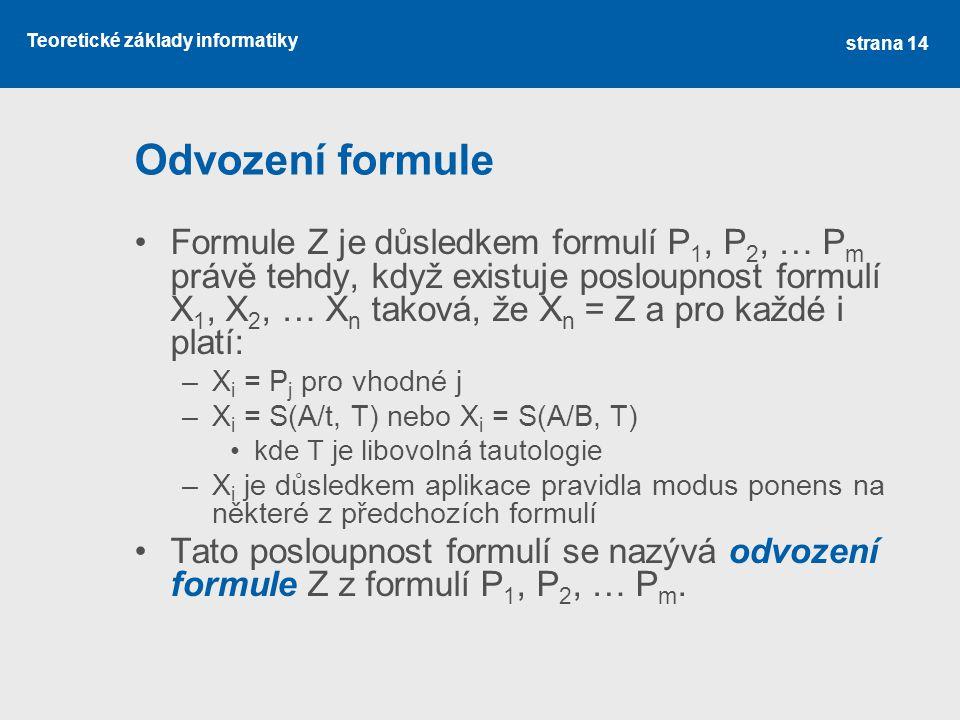 Teoretické základy informatiky Odvození formule •Formule Z je důsledkem formulí P 1, P 2, … P m právě tehdy, když existuje posloupnost formulí X 1, X 2, … X n taková, že X n = Z a pro každé i platí: –X i = P j pro vhodné j –X i = S(A/t, T) nebo X i = S(A/B, T) •kde T je libovolná tautologie –X i je důsledkem aplikace pravidla modus ponens na některé z předchozích formulí •Tato posloupnost formulí se nazývá odvození formule Z z formulí P 1, P 2, … P m.