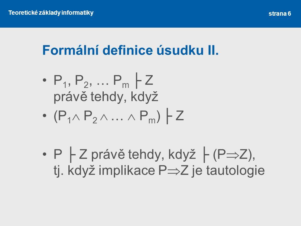 Teoretické základy informatiky Ověření správnosti úsudku Úsudek P 1, P 2, … P m ├ Z je správný, jestliže formule (P 1  P 2  …  P m )  Z je tautologie.