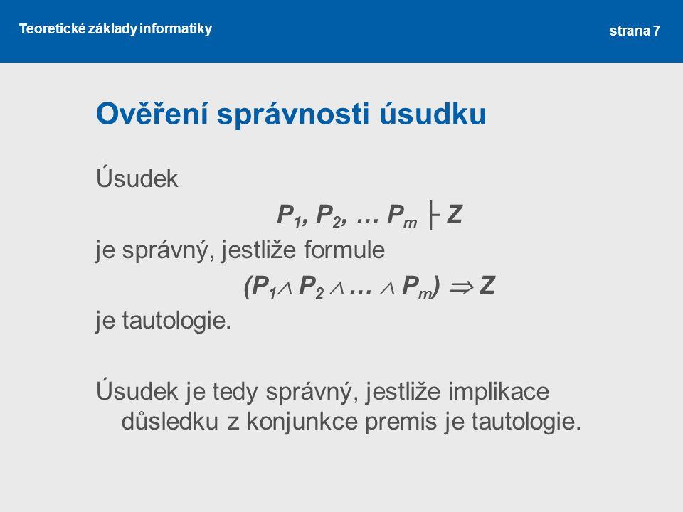 Teoretické základy informatiky Ověření správnosti úsudku Úsudek P 1, P 2, … P m ├ Z je správný, jestliže formule (P 1  P 2  …  P m )  Z je tautolo