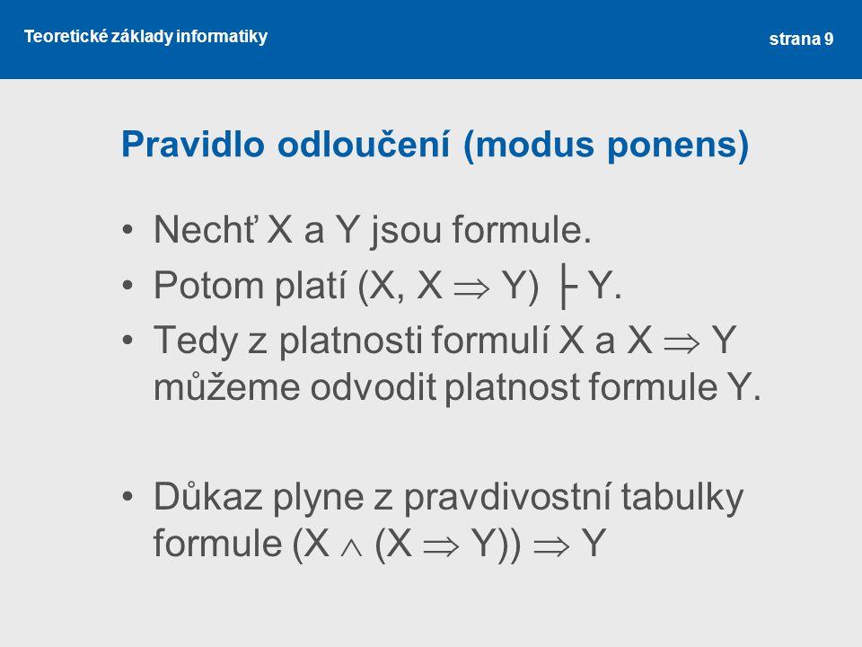 Teoretické základy informatiky Pravidlo odloučení (modus ponens) •Nechť X a Y jsou formule. •Potom platí (X, X  Y) ├ Y. •Tedy z platnosti formulí X a