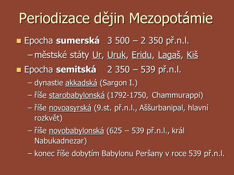 Periodizace dějin Mezopotámie  Epocha sumerská3 500 – 2 350 př.n.l. –městské státy Ur, Uruk, Eridu, Lagaš, Kiš  Epocha semitská2 350 – 539 př.n.l. –