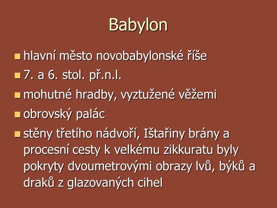 Babylon  hlavní město novobabylonské říše  7. a 6. stol. př.n.l.  mohutné hradby, vyztužené věžemi  obrovský palác  stěny třetího nádvoří, Ištaři