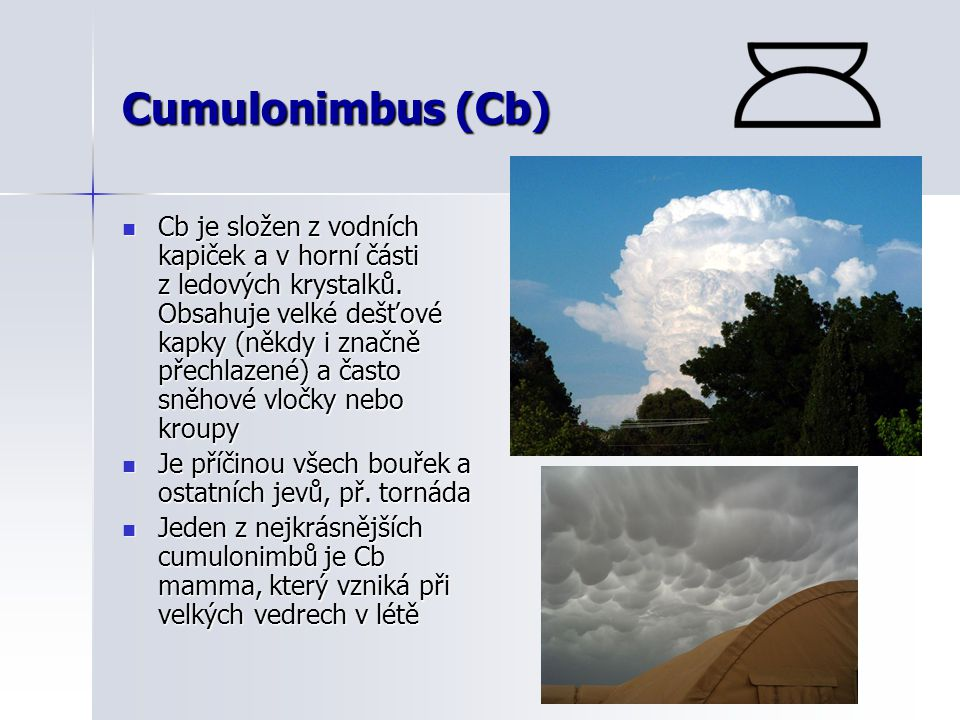 Cumulonimbus (Cb)  Cb je složen z vodních kapiček a v horní části z ledových krystalků. Obsahuje velké dešťové kapky (někdy i značně přechlazené) a č