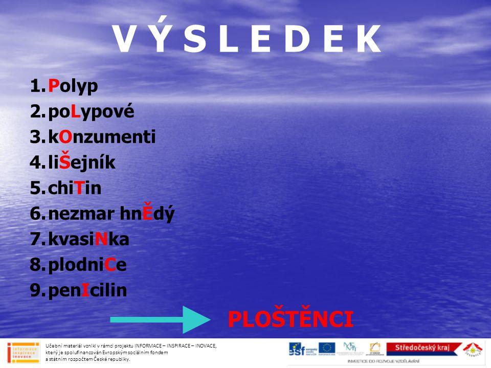 V Ý S L E D E K 1.Polyp 2.poLypové 3.kOnzumenti 4.liŠejník 5.chiTin 6.nezmar hnĚdý 7.kvasiNka 8.plodniCe 9.penIcilin PLOŠTĚNCI Učební materiál vznikl