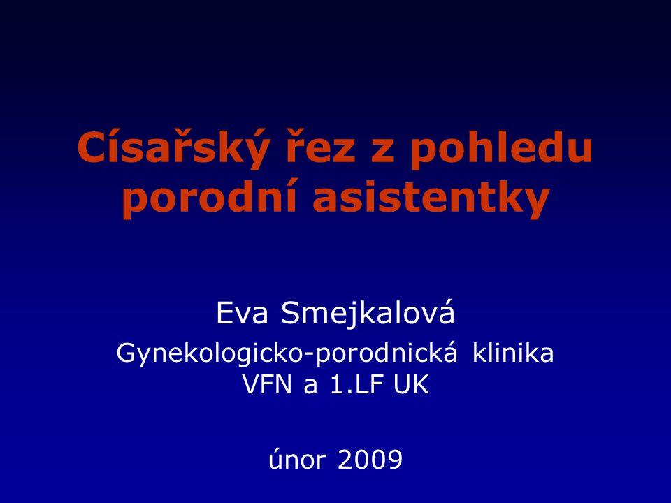 Císařský řez z pohledu porodní asistentky Eva Smejkalová Gynekologicko-porodnická klinika VFN a 1.LF UK únor 2009