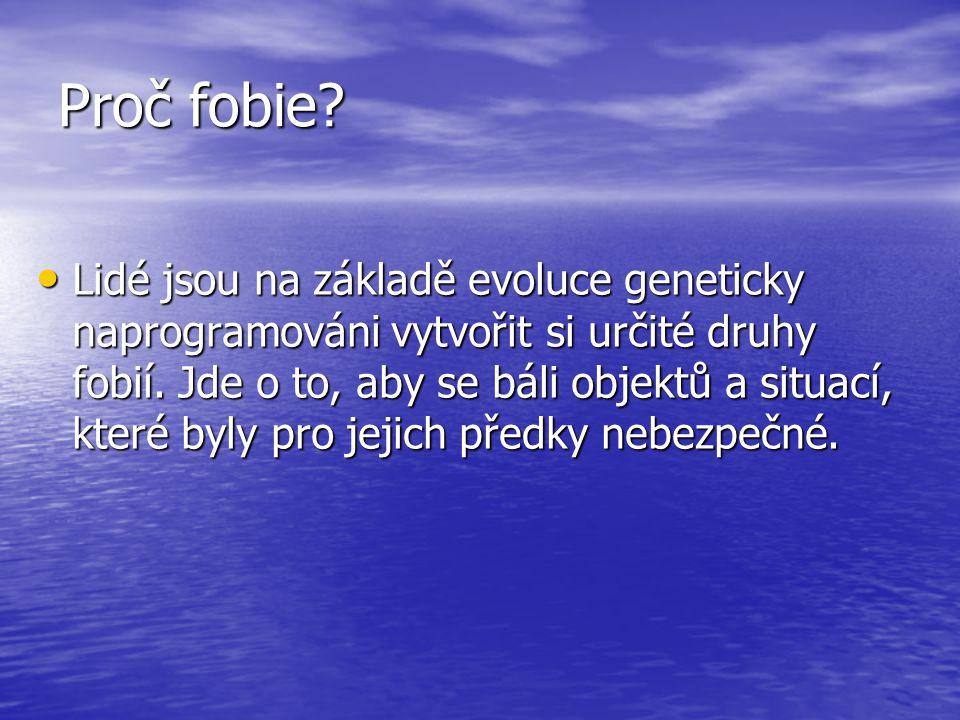 Proč fobie.• Lidé jsou na základě evoluce geneticky naprogramováni vytvořit si určité druhy fobií.