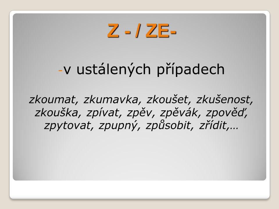 Z - / ZE- - v ustálených případech zkoumat, zkumavka, zkoušet, zkušenost, zkouška, zpívat, zpěv, zpěvák, zpověď, zpytovat, zpupný, způsobit, zřídit,…