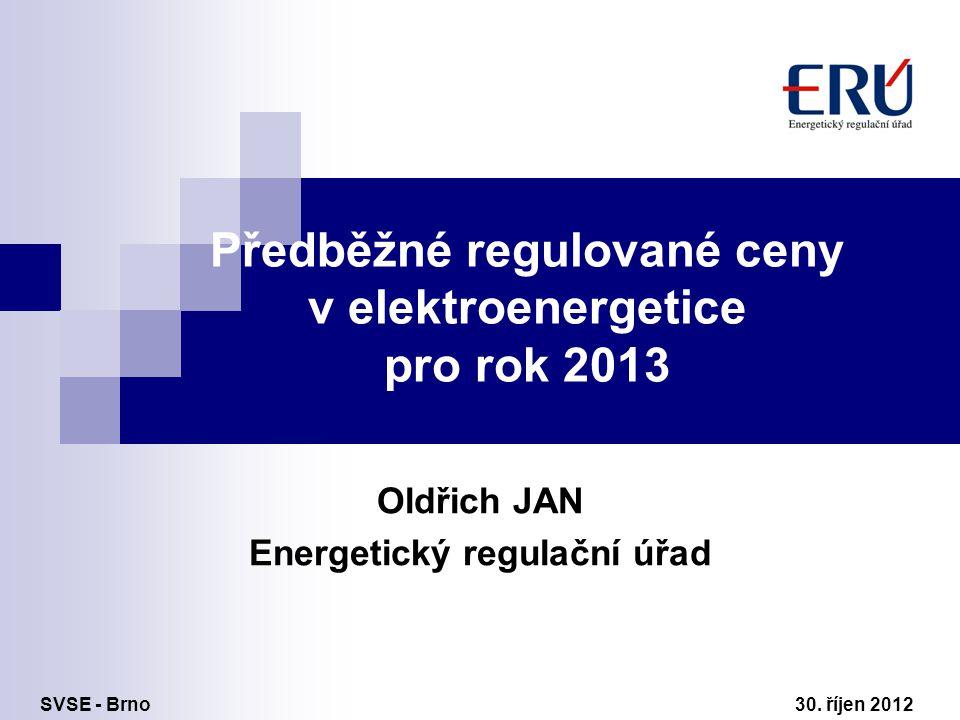 Předběžné regulované ceny v elektroenergetice pro rok 2013 Oldřich JAN Energetický regulační úřad SVSE - Brno 30. říjen 2012