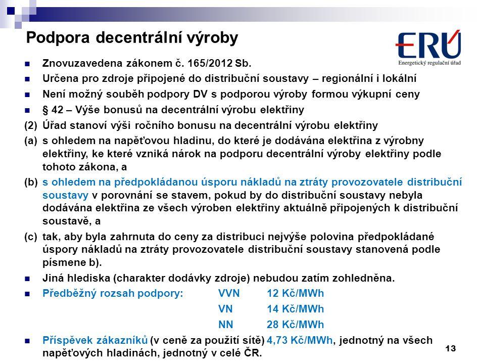 13 Podpora decentrální výroby  Znovuzavedena zákonem č. 165/2012 Sb.  Určena pro zdroje připojené do distribuční soustavy – regionální i lokální  N