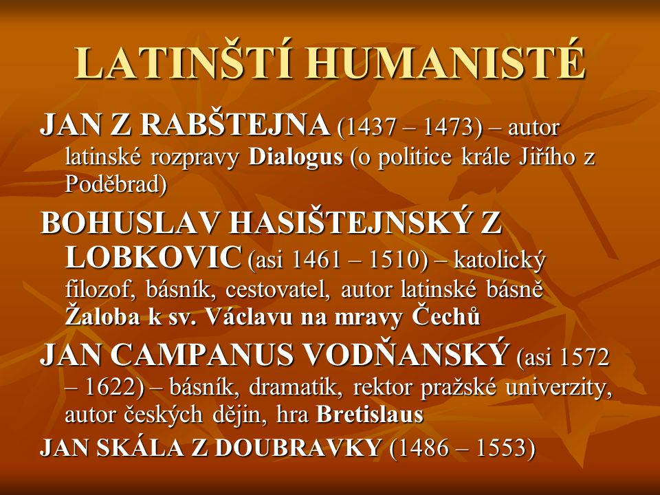 NÁRODNÍ HUMANISTÉ VIKTORIN KORNEL ZE VŠEHRD (1460 – 1520) – spisovatel, právník a univerzitní mistr, právnický spis O práviech, o súdiech i o dskách Země české knihy devatery (obhajoba zájmů měšťanstva proti šlechtě) MIKULÁŠ DAČICKÝ Z HESLOVA (1555 – 1626) – spisovatel a šlechtic, sbírka pořekadel a básní Prostopravda, kronika rodu Dačických a Kutné Hory Paměti