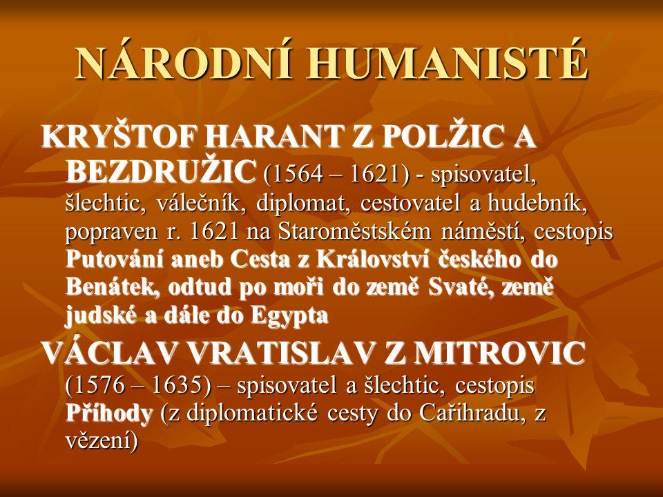 VÁCLAV HÁJEK Z LIBOČAN (1523 – 1553) - k- kronikář, spisovatel a katolický kněz - pocházel z drobné české šlechty - vedl neustálé spory se šlechtici, kteří faráře pokládali za své sluhy - jeho kronika mu přinesla velký úspěch, přesto zůstal bez příjmu a silně zadlužen - zemřel v klášteře - d- dílo: KRONIKA ČESKÁ – české dějiny od počátku do roku 1526, poutavé příběhy, vypravěčské umění – obliba u čtenářů až do národního obrození, ale historické nepřesnosti a výmysly, byla napsána na objednávku české šlechty