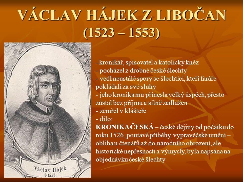 VÁCLAV HÁJEK Z LIBOČAN (1523 – 1553) - k- kronikář, spisovatel a katolický kněz - pocházel z drobné české šlechty - vedl neustálé spory se šlechtici,