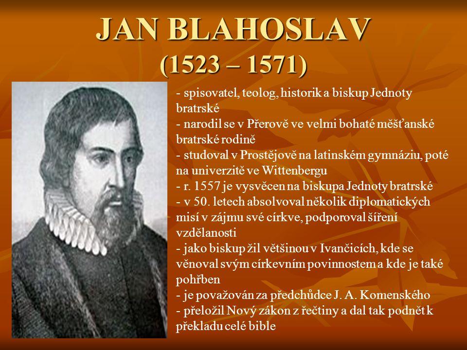 JAN BLAHOSLAV (1523 – 1571) - spisovatel, teolog, historik a biskup Jednoty bratrské - narodil se v Přerově ve velmi bohaté měšťanské bratrské rodině