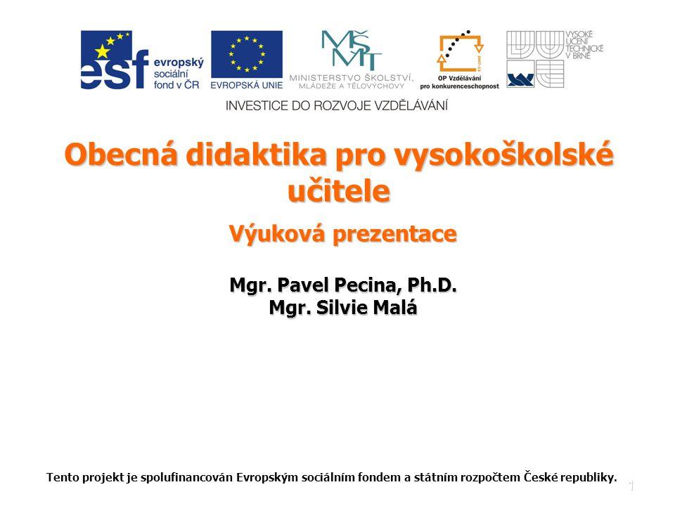 1 Obecná didaktika pro vysokoškolské učitele Výuková prezentace Mgr. Pavel Pecina, Ph.D. Mgr. Silvie Malá Tento projekt je spolufinancován Evropským s