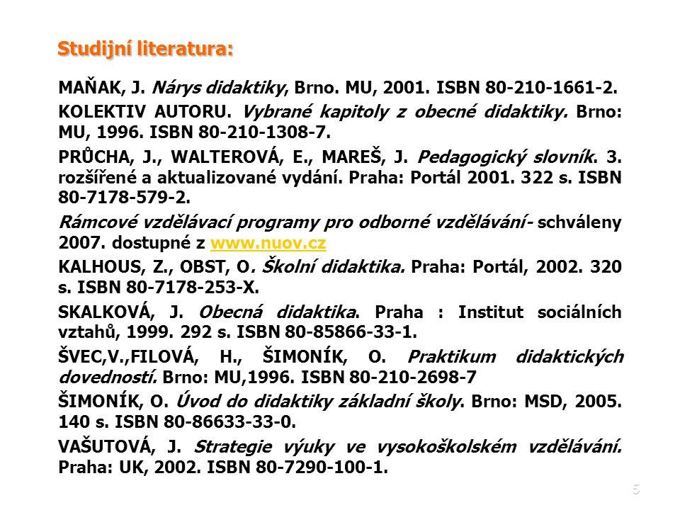 5 Studijní literatura: MAŇAK, J. Nárys didaktiky, Brno. MU, 2001. ISBN 80-210-1661-2. KOLEKTIV AUTORU. Vybrané kapitoly z obecné didaktiky. Brno: MU,