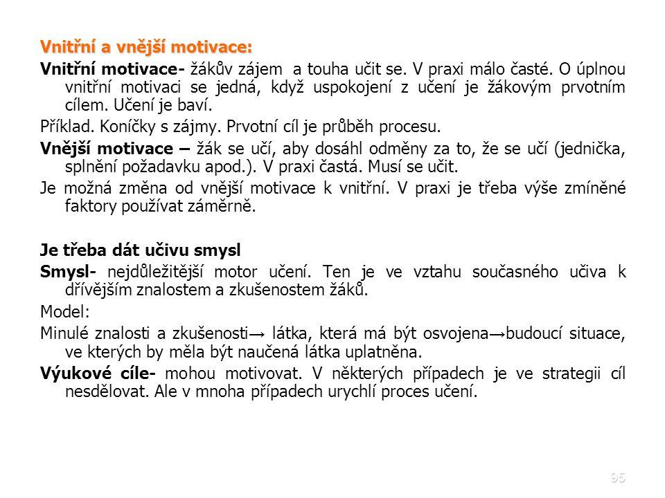 95 Vnitřní a vnější motivace: Vnitřní motivace- žákův zájem a touha učit se. V praxi málo časté. O úplnou vnitřní motivaci se jedná, když uspokojení z