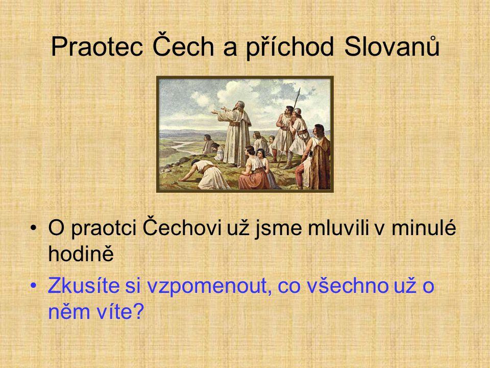 Praotec Čech a příchod Slovanů •O praotci Čechovi už jsme mluvili v minulé hodině •Zkusíte si vzpomenout, co všechno už o něm víte?