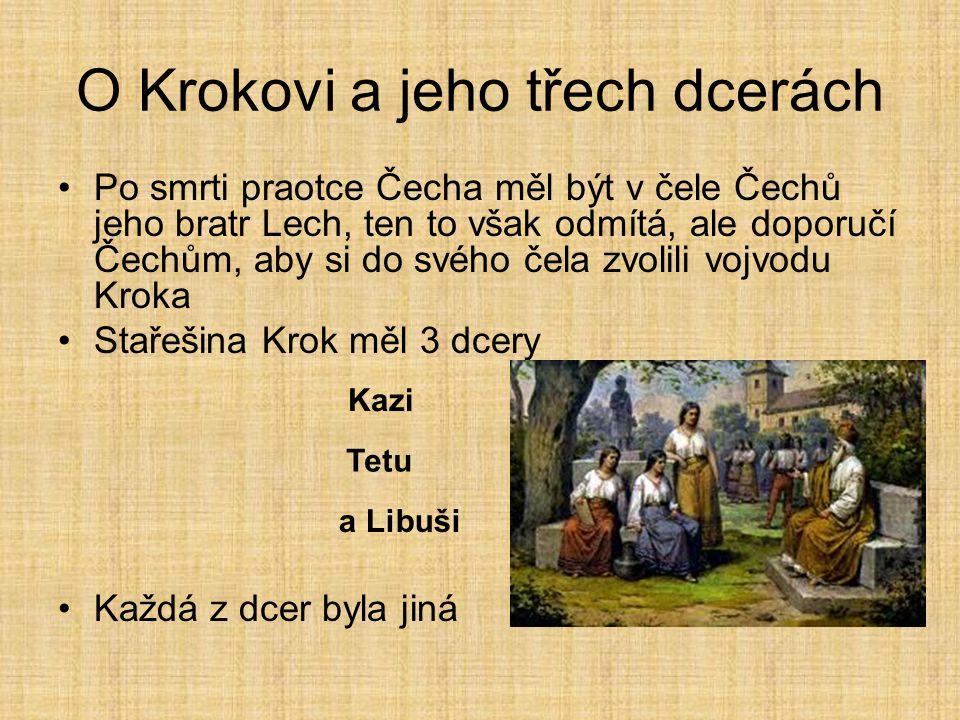 O Krokovi a jeho třech dcerách •Po smrti praotce Čecha měl být v čele Čechů jeho bratr Lech, ten to však odmítá, ale doporučí Čechům, aby si do svého