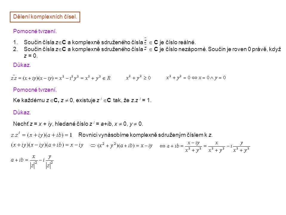 Důkaz. Pomocné tvrzení. Ke každému z  C, z  0, existuje z /  C tak, že z.z / = 1. Důkaz. Nechť z = x + iy, hledané číslo z / = a+ib, x  0, y  0.