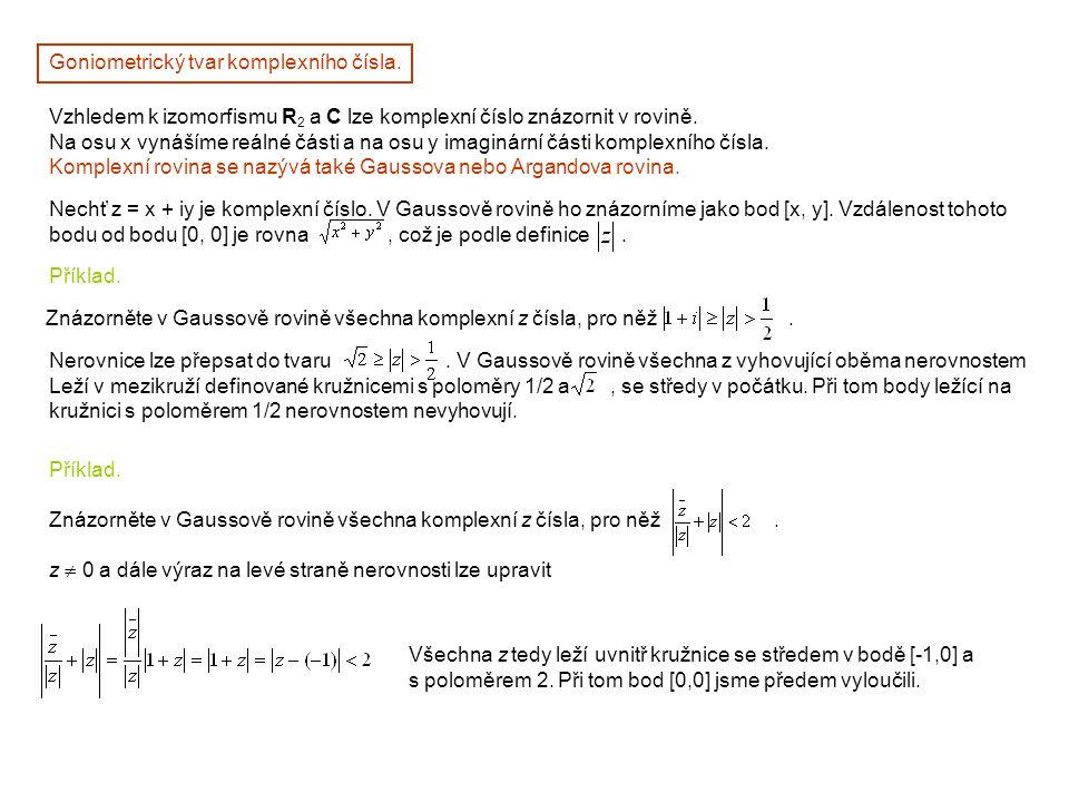 Goniometrický tvar komplexního čísla. Vzhledem k izomorfismu R 2 a C lze komplexní číslo znázornit v rovině. Na osu x vynášíme reálné části a na osu y