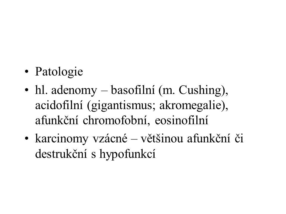 •diagnostika: -akromegalie – elevace STH -hyperprolaktinemie – infertilita a amenonorrhea žen, impotence mužů -Cushingova nemoc – pro elevaci ACTH hyperplasie nadledvin •Obezita, hypertenze, intolerance glukosy až DM, hirsutismus, striae, hypogonadismus, ostoporosa -afunkční adenomy – edém papil, oftalmoplegie, hemianopsie bitemporální, skotom, cefalea, vomitus •CT CNS, oční pozadí, perimetr, sérové hladiny hormonů •Hardy – Vesin klasifikace