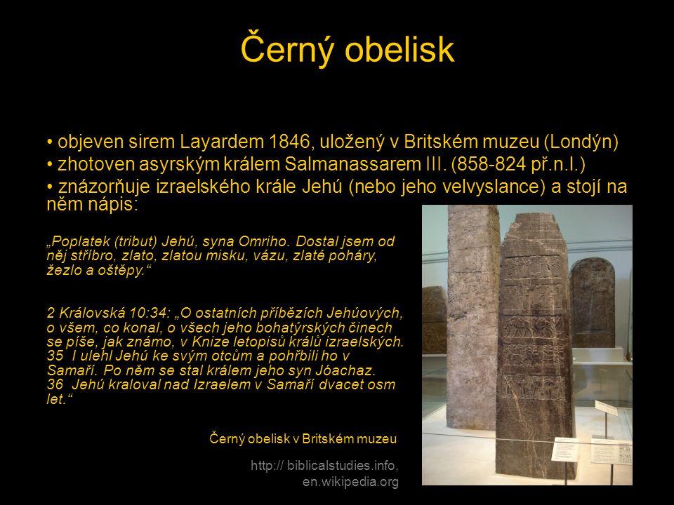 Černý obelisk • objeven sirem Layardem 1846, uložený v Britském muzeu (Londýn) • zhotoven asyrským králem Salmanassarem III. (858-824 př.n.l.) • znázo
