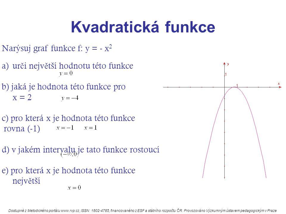 Kvadratická funkce Narýsuj graf funkce f: y = - x 2 a)ur č i nejv ě tší hodnotu této funkce b) jaká je hodnota této funkce pro x = 2 c) pro která x je hodnota této funkce rovna (-1) d) v jakém intervalu je tato funkce rostoucí e) pro která x je hodnota této funkce nejv ě tší Dostupné z Metodického portálu www.rvp.cz, ISSN: 1802-4785, financovaného z ESF a státního rozpočtu ČR.