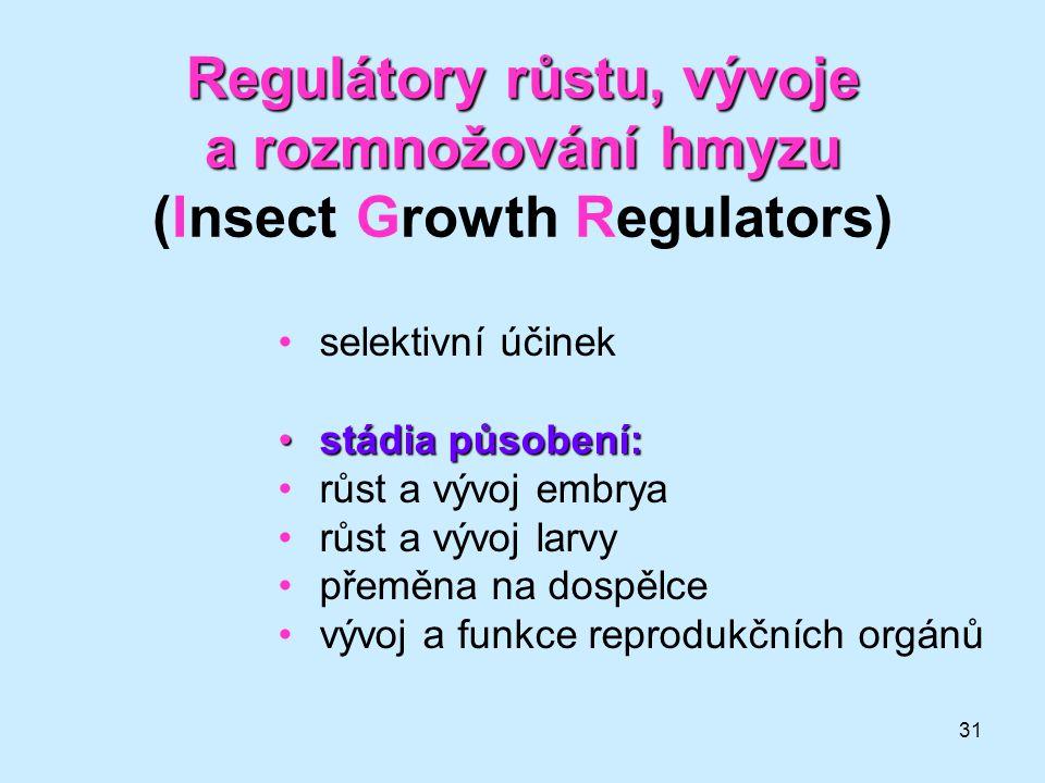 31 Regulátory růstu, vývoje a rozmnožování hmyzu Regulátory růstu, vývoje a rozmnožování hmyzu (Insect Growth Regulators) •selektivní účinek •stádia p