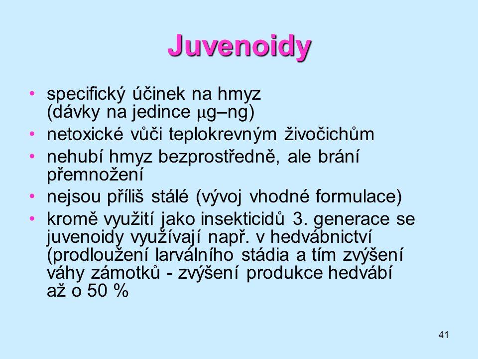 41 Juvenoidy •specifický účinek na hmyz (dávky na jedince μ g–ng) •netoxické vůči teplokrevným živočichům •nehubí hmyz bezprostředně, ale brání přemno